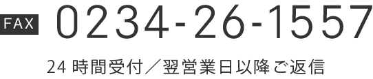 【TEL】0234-26-1557 24時間受付/翌営業日以降ご返信